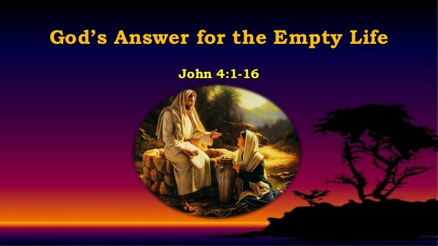 God's Answer for the Empty Life           John 4:1-16