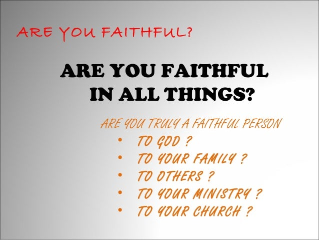 ARE YOU FAITHFUL?  ARE YOU FAITHFUL IN ALL THINGS? ARE YOU TRULY A FAITHFUL PERSON • TO GOD ? • TO YOUR FAMILY ? • TO OTHE...