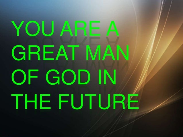 YOU ARE A GREAT MAN OF GOD IN THE FUTURE