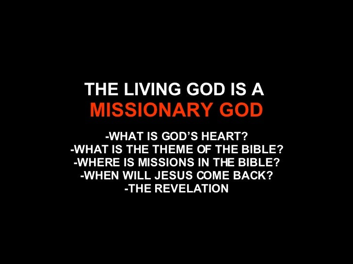 THE LIVING GOD IS A  MISSIONARY GOD -WHAT IS GOD'S HEART? -WHAT IS THE THEME OF THE BIBLE? -WHERE IS MISSIONS IN THE BIBLE...