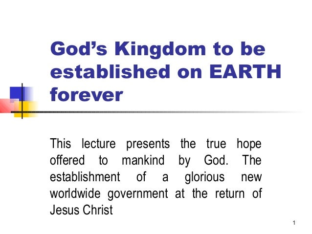 1 God's Kingdom to be established on EARTH forever This lecture presents the true hope offered to mankind by God. The esta...