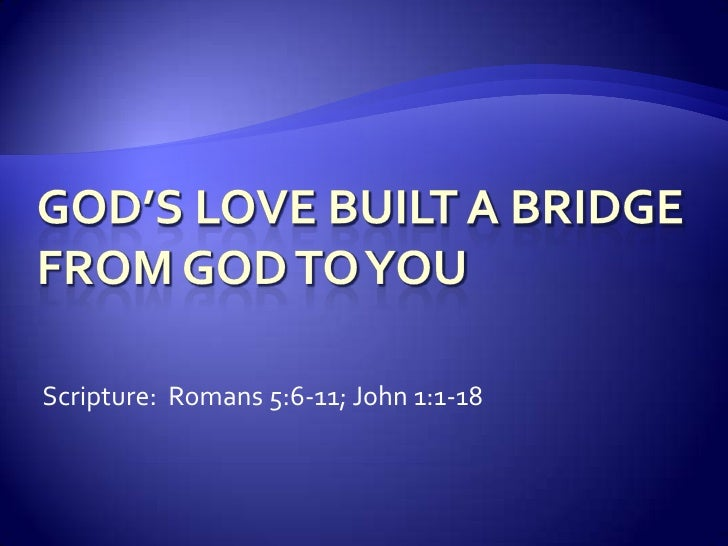 God's Love Built a Bridgefrom God to You<br />Scripture:  Romans 5:6-11; John 1:1-18<br />