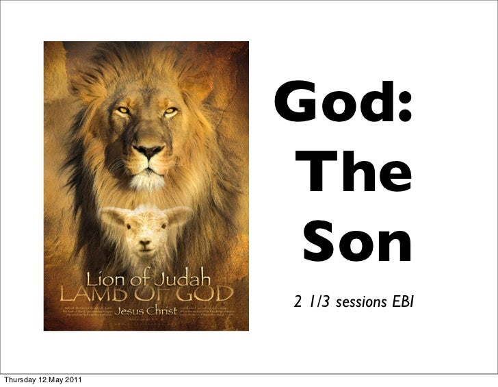 God:                       The                        Son                       2 1/3 sessions EBIThursday 12 May 2011