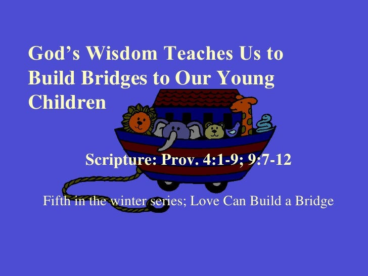 God's Wisdom Teaches Us to Build Bridges to Our Young Children<br />Scripture: Prov. 4:1-9; 9:7-12<br />Fifth in the winte...