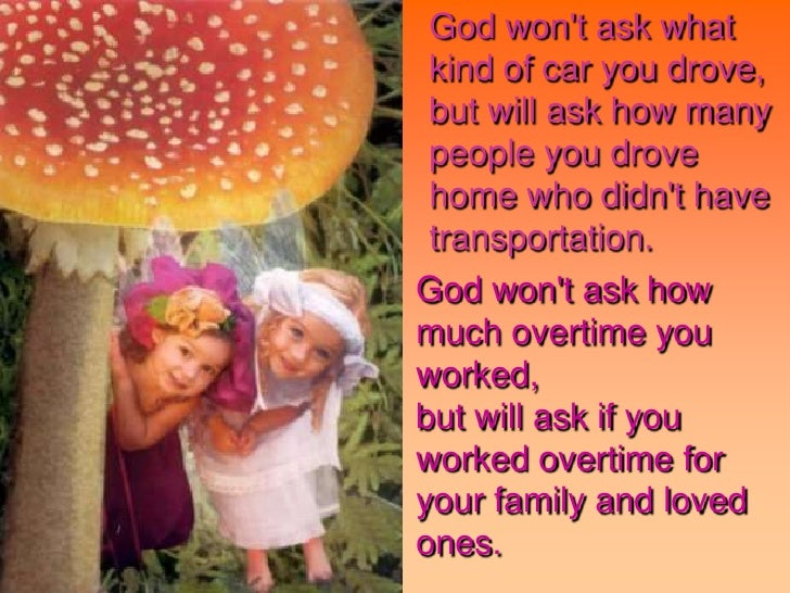 God won't ask what kind of car you drove,but will ask how many people you drove home who didn't have transportat...