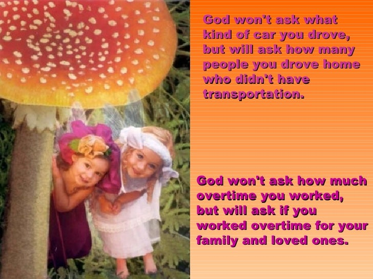 God won't ask what kind of car you drove, but will ask how many people you drove home who didn't have transportation. God ...