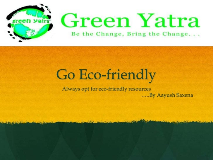Go Eco-friendly<br />Always opt for eco-friendly resources<br />…..By AayushSaxena<br />