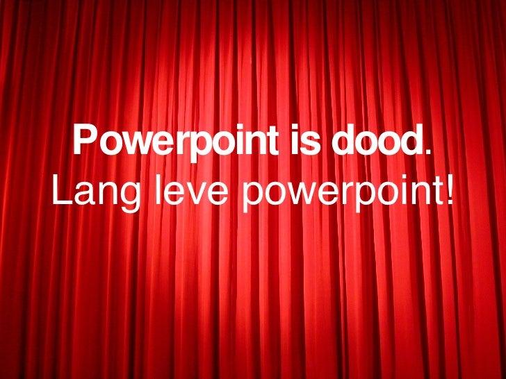 <ul><li>Powerpoint is dood . </li></ul><ul><li>Lang leve powerpoint! </li></ul>