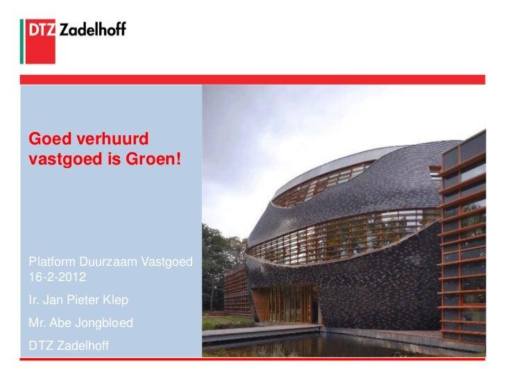 Goed verhuurdvastgoed is Groen!Platform Duurzaam Vastgoed16-2-2012Ir. Jan Pieter KlepMr. Abe JongbloedDTZ Zadelhoff