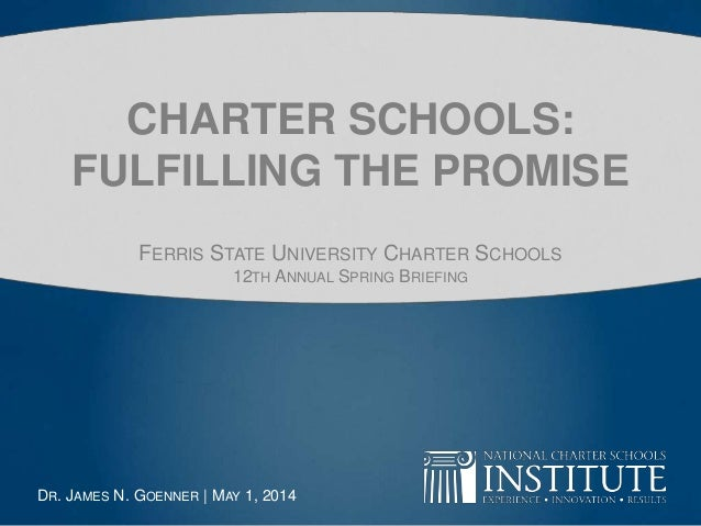 CHARTER SCHOOLS: FULFILLING THE PROMISE FERRIS STATE UNIVERSITY CHARTER SCHOOLS 12TH ANNUAL SPRING BRIEFING DR. JAMES N. G...