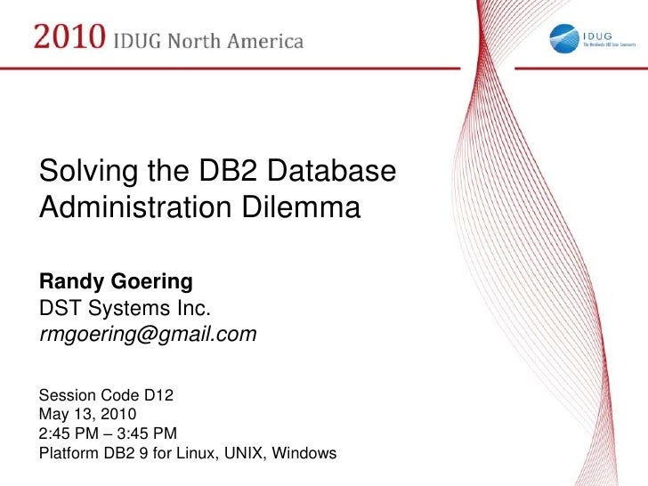 Solving the DB2 Database Administration Dilemma  Randy Goering DST Systems Inc. rmgoering@gmail.com  Session Code D12 May ...