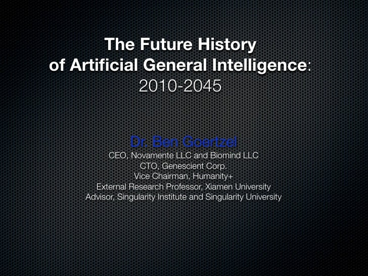 The Future History of Artificial General Intelligence:             2010-2045                    Dr. Ben Goertzel           ...