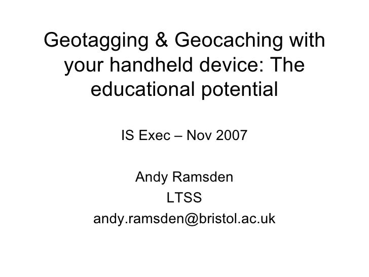 Geotagging & Geocaching with your handheld device: The educational potential IS Exec – Nov 2007 Andy Ramsden LTSS [email_a...