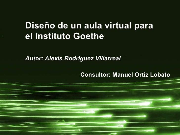 Diseño de un aula virtual para  el Instituto Goethe Autor: Alexis Rodríguez Villarreal Consultor: Manuel Ortiz Lobato