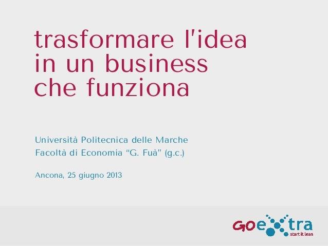 """trasformare l'idea in un business che funziona Università Politecnica delle Marche Facoltà di Economia """"G. Fuà"""" (g.c.) Anc..."""