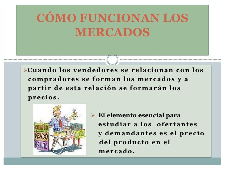 CÓMO FUNCIONAN LOS MERCADOS<br /><ul><li>Cuando los vendedores se relacionan con los</li></ul>  compradores se forman los ...