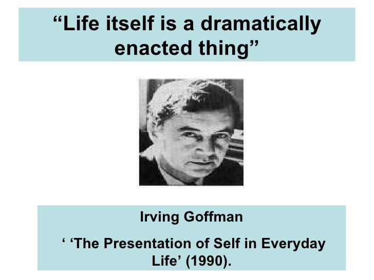 goffmans dramaturgical approach The two goffmans erving goffman's scholarship is extraordinarily brilliant, but his pronouncements on its meaning are unreliable  fuller's approach also.