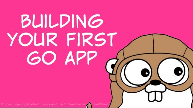 Building   your  first   Go  App 1 Go mascot designed by Renée French and copyrighted under the Creative Commons Attributi...