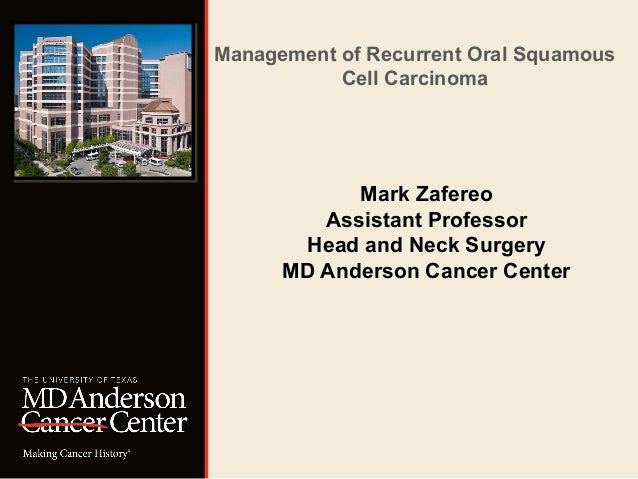 Management of Recurrent Oral Squamous  Cell Carcinoma  Mark Zafereo  Assistant Professor  Head and Neck Surgery  MD Anders...