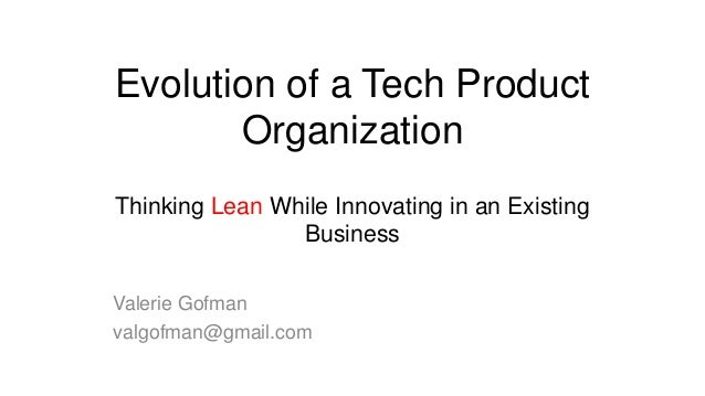 Evolution of a Tech Product Organization Thinking Lean While Innovating in an Existing Business Valerie Gofman valgofman@g...