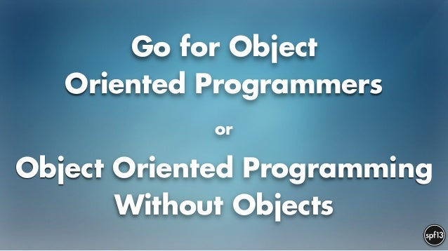 Go for Object Oriented Programmers or Object Oriented Programming without Objects
