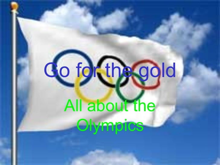 Go for the gold  All about the   Olympics
