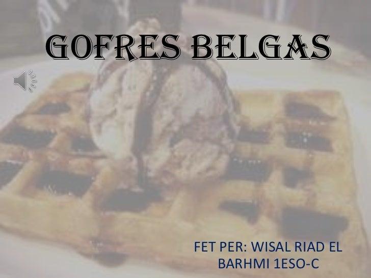 GOFRES BELGAS      FET PER: WISAL RIAD EL         BARHMI 1ESO-C