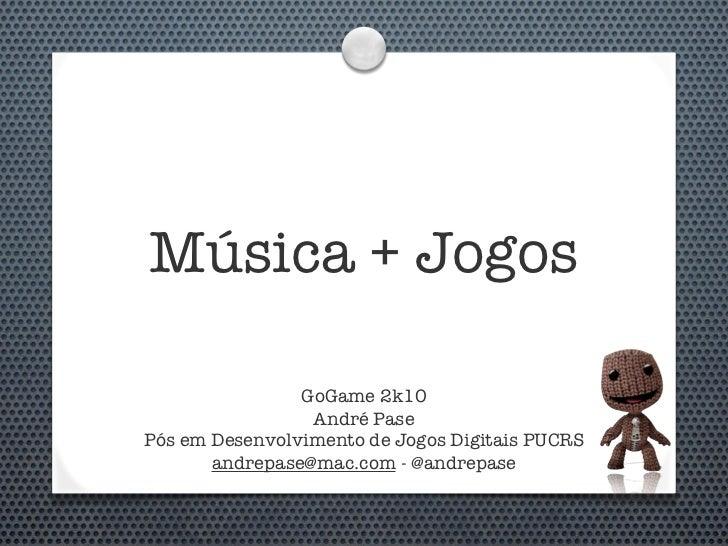 Música + Jogos                  GoGame 2k10                  André Pase Pós em Desenvolvimento de Jogos Digitais PUCRS    ...