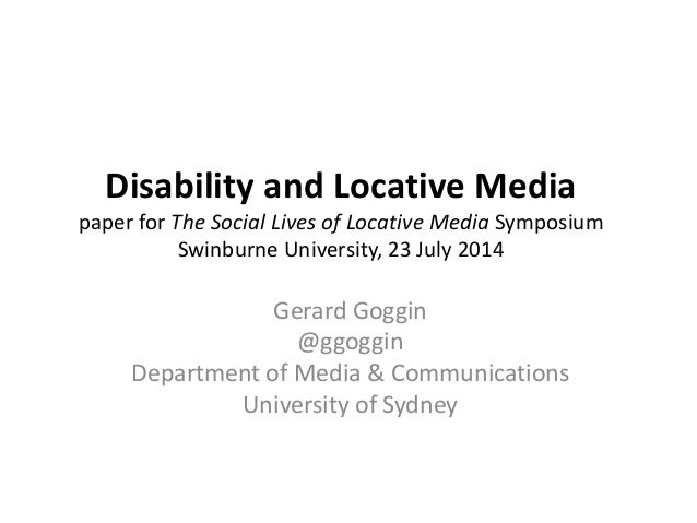Disability and Locative Media paper for The Social Lives of Locative Media Symposium Swinburne University, 23 July 2014 Ge...