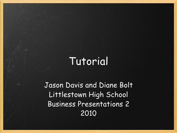 Tutorial Jason Davis and Diane Bolt Littlestown High School Business Presentations2 2010