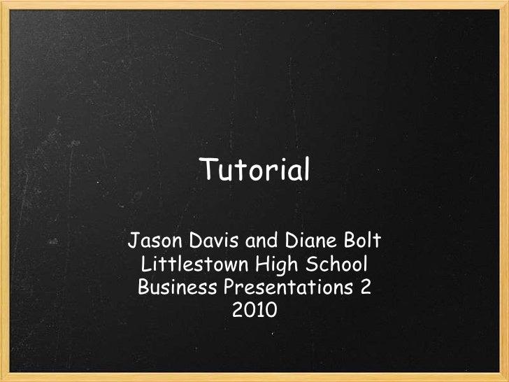 Tutorial  Jason Davis and Diane Bolt  Littlestown High School  Business Presentations 2            2010
