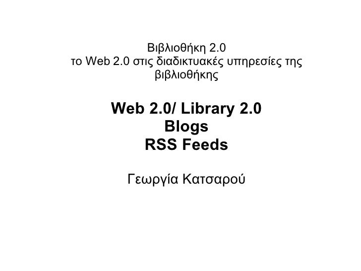 Βιβλιοθήκη 2.0 το Web 2.0 στις διαδικτυακές υπηρεσίες της βιβλιοθήκης Web 2.0/ Library 2.0 Blogs RSS Feeds Γεωργία Κατσαρού