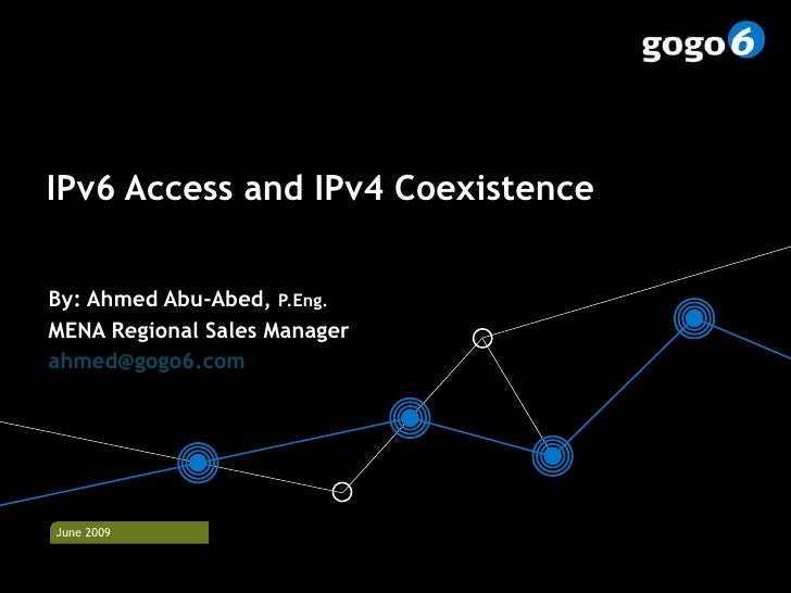 IPv6 Access and IPv4 Coexistence By: Ahmed Abu-Abed,  P.Eng. MENA Regional Sales Manager [email_address]   © gogo6  2009  ...