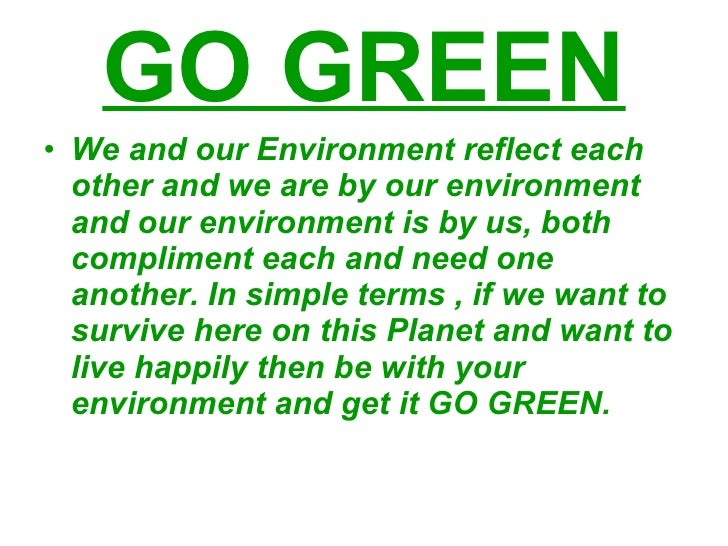 GO GREEN <ul><li>We and our Environment reflect each other and we are by our environment and our environment is by us, bot...