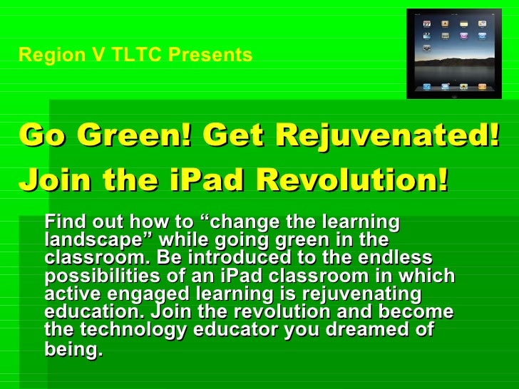 "Go Green! Get Rejuvenated! Join the iPad Revolution! Find out how to ""change the learning landscape"" while going green in ..."