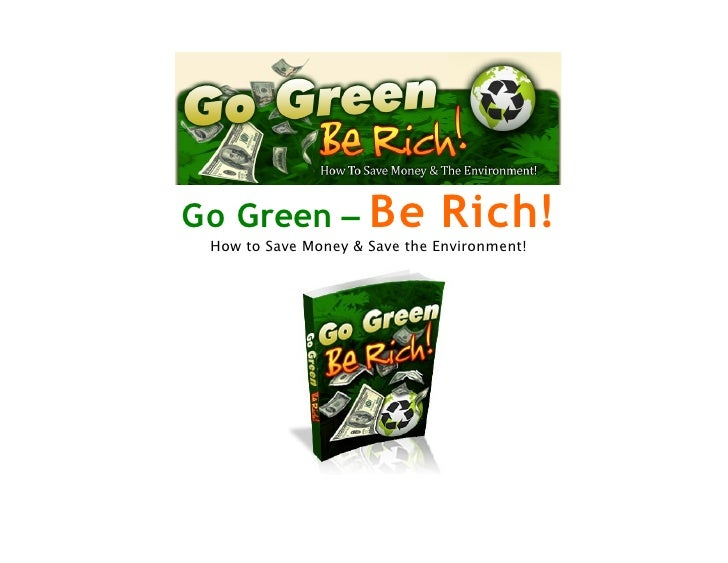 Go Green – Be                 Rich!  How to Save Money & Save the Environment!