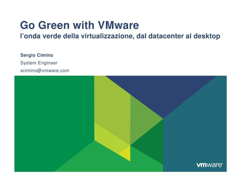 Go Green with VMware l'onda verde della virtualizzazione, dal datacenter al desktop  Sergio Cimino System Engineer scimino...