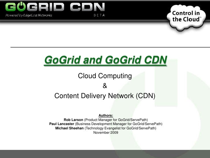 GoGrid and GoGrid CDN<br />Cloud Computing <br />& <br />Content Delivery Network (CDN)<br />Authors:<br />Rob Larson (Pro...