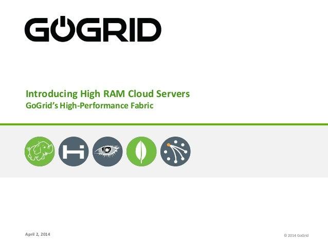 April 2, 2014 Introducing High RAM Cloud Servers GoGrid's High-Performance Fabric © 2014 GoGrid