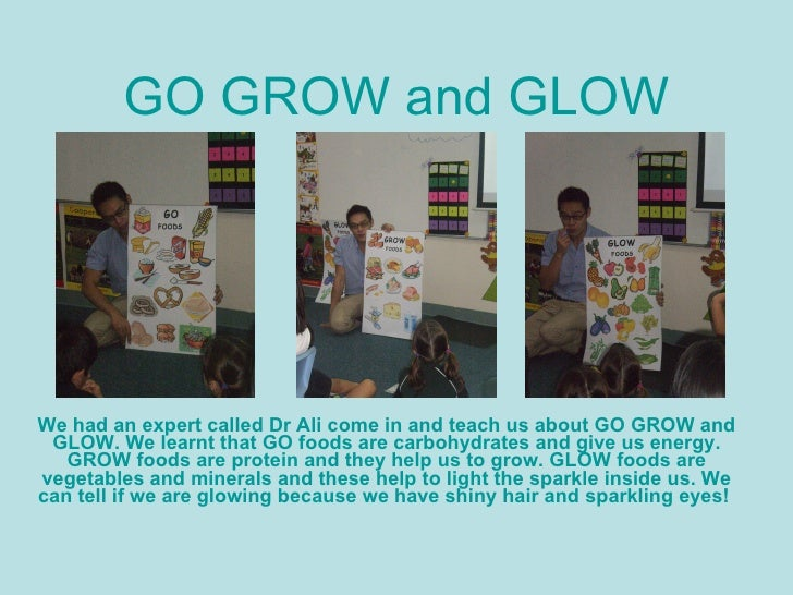 detailed lesson plan about go grow glow food The student's will be grouped into three and each group will classify the pictures of foods (given by the teacher) according to its kind the group will then add three more examples on each kind of food (go, grow, and glow foods.