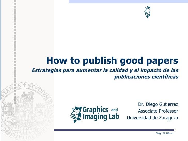 How to publish good papersEstrategias para aumentar la calidad y el impacto de las                               publicaci...