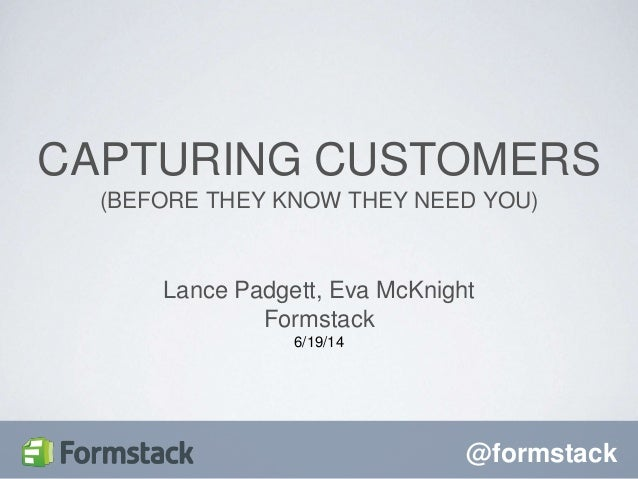 @formstack Lance Padgett, Eva McKnight Formstack 6/19/14 CAPTURING CUSTOMERS (BEFORE THEY KNOW THEY NEED YOU)