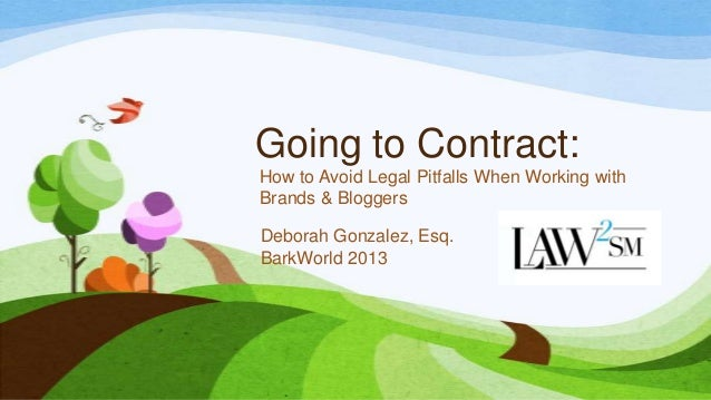 Going to Contract: How to Avoid Legal Pitfalls When Working with Brands & Bloggers Deborah Gonzalez, Esq. BarkWorld 2013