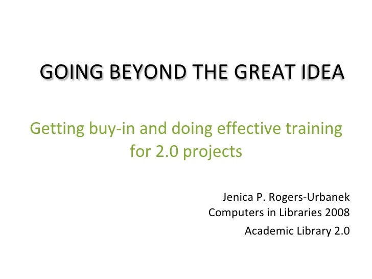Getting buy-in and doing effective training for 2.0 projects Jenica P. Rogers-Urbanek Computers in Libraries 2008 Academic...