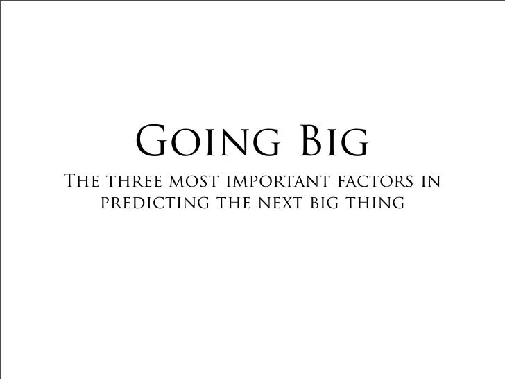 Going Big The three most important factors in    predicting the next big thing