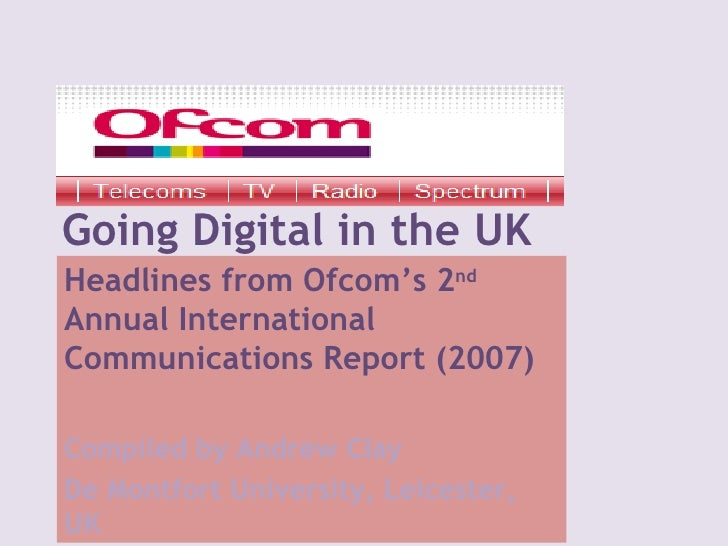 Going Digital in the UK Headlines from Ofcom's 2 nd  Annual International  Communications Report (2007) Compiled by Andrew...