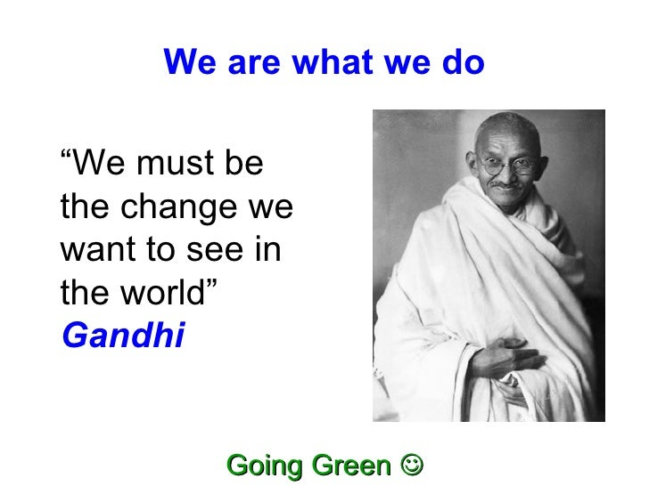 "We are what we do "" We must be the change we want to see in the world""  Gandhi"