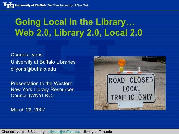 Going Local in the Library… Web 2.0, Library 2.0, Local 2.0 <ul><li>Charles Lyons </li></ul><ul><li>University at Buffalo ...