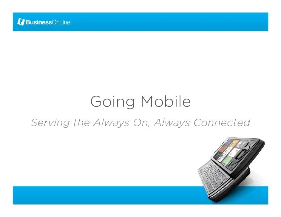 Going Mobile Serving the Always On, Always Connected                    On