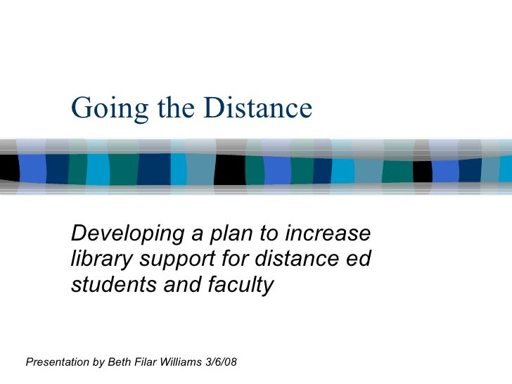 Going the Distance Developing a plan to increase library support for distance ed students and faculty Presentation by Beth...